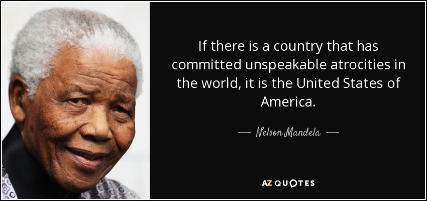 If there is a country that has committed unspeakable atrocities in the world, it is the United States of America. - Nelson Mandela