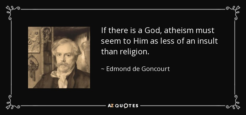 If there is a God, atheism must seem to Him as less of an insult than religion. - Edmond de Goncourt
