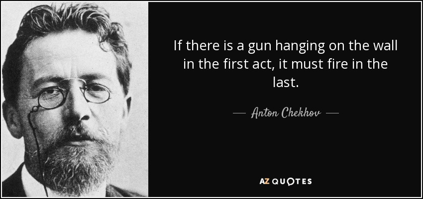 If there is a gun hanging on the wall in the first act, it must fire in the last. - Anton Chekhov