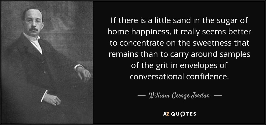 If there is a little sand in the sugar of home happiness, it really seems better to concentrate on the sweetness that remains than to carry around samples of the grit in envelopes of conversational confidence. - William George Jordan