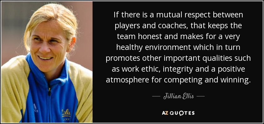 If there is a mutual respect between players and coaches, that keeps the team honest and makes for a very healthy environment which in turn promotes other important qualities such as work ethic, integrity and a positive atmosphere for competing and winning. - Jillian Ellis