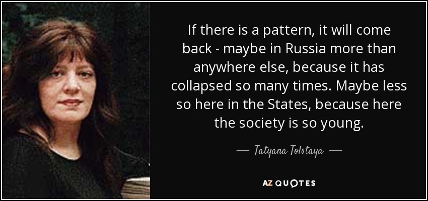 If there is a pattern, it will come back - maybe in Russia more than anywhere else, because it has collapsed so many times. Maybe less so here in the States, because here the society is so young. - Tatyana Tolstaya