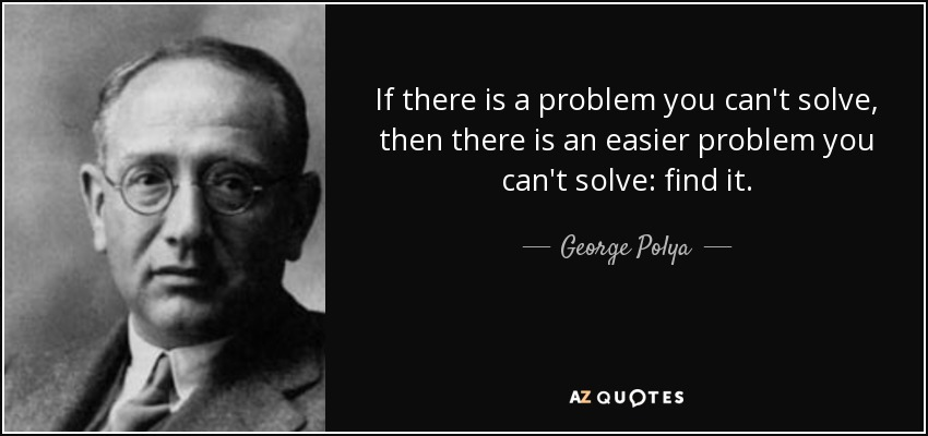 If there is a problem you can't solve, then there is an easier problem you can't solve: find it. - George Polya