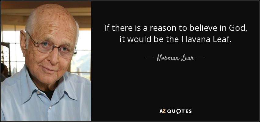 If there is a reason to believe in God, it would be the Havana Leaf. - Norman Lear