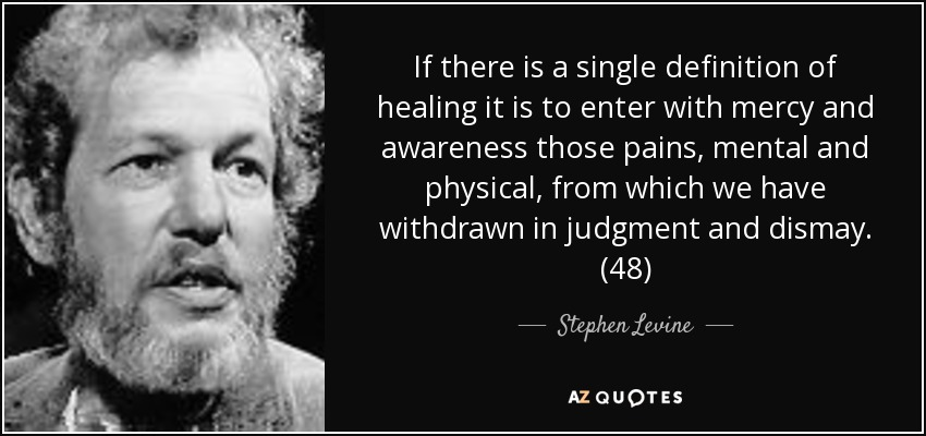 If there is a single definition of healing it is to enter with mercy and awareness those pains, mental and physical, from which we have withdrawn in judgment and dismay. (48) - Stephen Levine