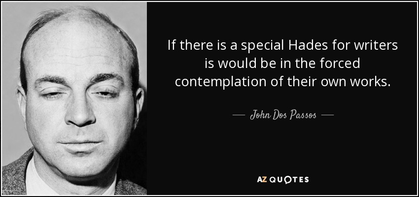 If there is a special Hades for writers is would be in the forced contemplation of their own works. - John Dos Passos