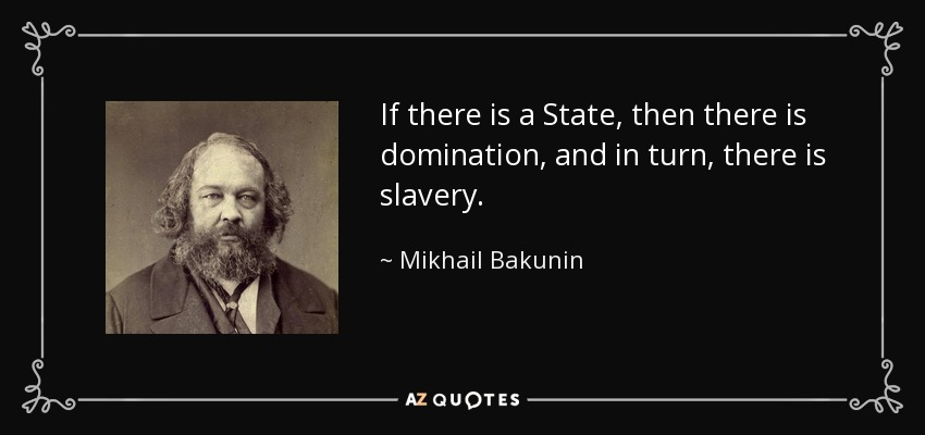 If there is a State, then there is domination, and in turn, there is slavery. - Mikhail Bakunin