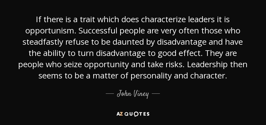 If there is a trait which does characterize leaders it is opportunism. Successful people are very often those who steadfastly refuse to be daunted by disadvantage and have the ability to turn disadvantage to good effect. They are people who seize opportunity and take risks. Leadership then seems to be a matter of personality and character. - John Viney