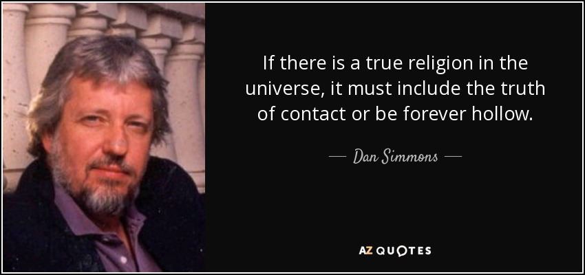 If there is a true religion in the universe, it must include the truth of contact or be forever hollow. - Dan Simmons