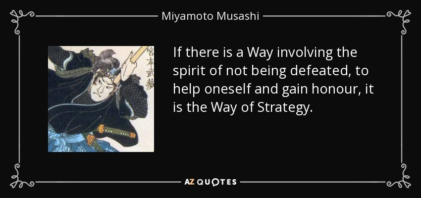 If there is a Way involving the spirit of not being defeated, to help oneself and gain honour, it is the Way of Strategy. - Miyamoto Musashi