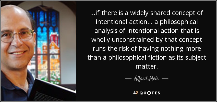 ...if there is a widely shared concept of intentional action... a philosophical analysis of intentional action that is wholly unconstrained by that concept runs the risk of having nothing more than a philosophical fiction as its subject matter. - Alfred Mele