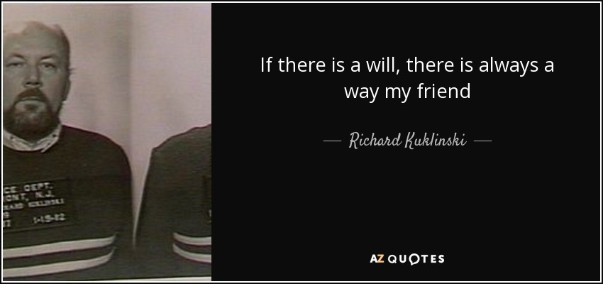 If there is a will, there is always a way my friend - Richard Kuklinski
