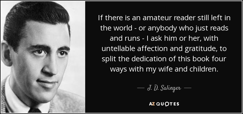 If there is an amateur reader still left in the world—or anybody who just reads and runs—I ask him or her, with untellable affection and gratitude, to split the dedication of this book four ways with my wife and children. - J. D. Salinger