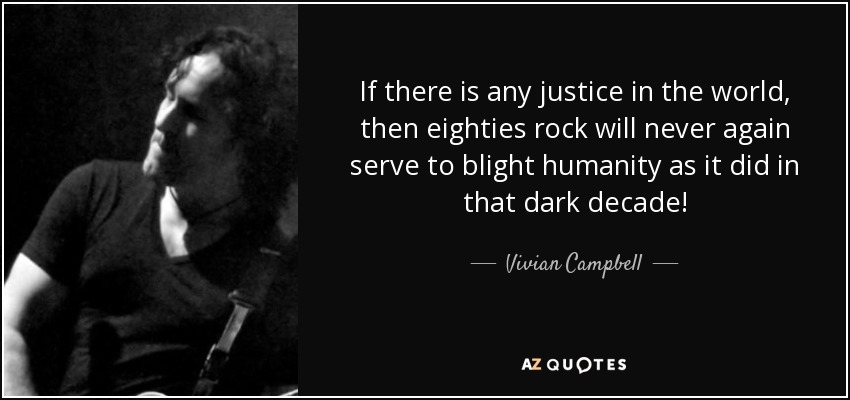 If there is any justice in the world, then eighties rock will never again serve to blight humanity as it did in that dark decade! - Vivian Campbell