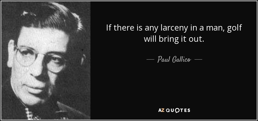 If there is any larceny in a man, golf will bring it out. - Paul Gallico