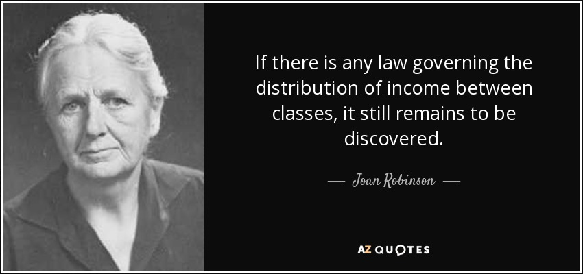 If there is any law governing the distribution of income between classes, it still remains to be discovered. - Joan Robinson