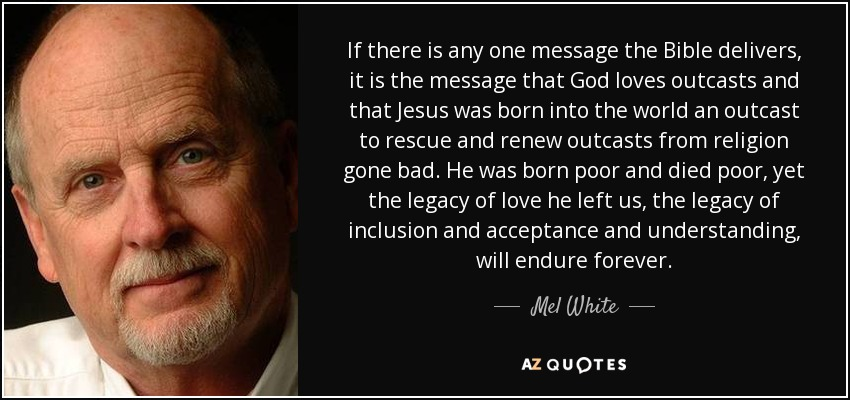 If there is any one message the Bible delivers, it is the message that God loves outcasts and that Jesus was born into the world an outcast to rescue and renew outcasts from religion gone bad. He was born poor and died poor, yet the legacy of love he left us, the legacy of inclusion and acceptance and understanding, will endure forever. - Mel White