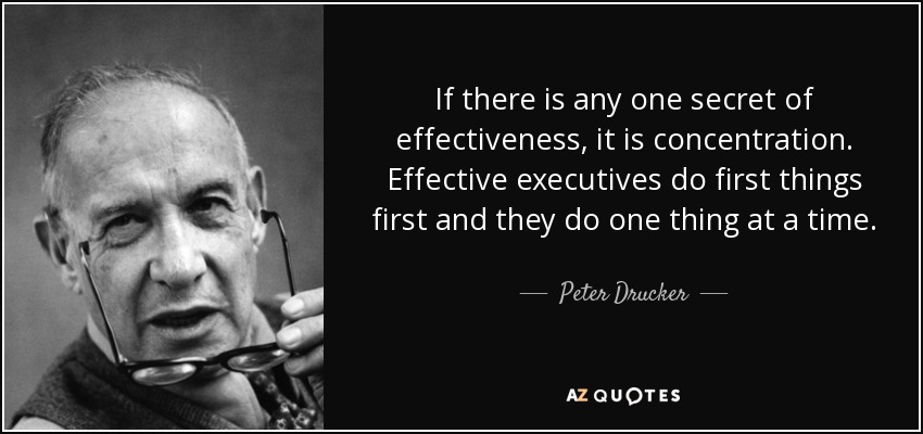 If there is any one secret of effectiveness, it is concentration. Effective executives do first things first and they do one thing at a time. - Peter Drucker