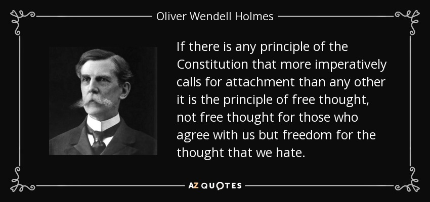 If there is any principle of the Constitution that more imperatively calls for attachment than any other it is the principle of free thought, not free thought for those who agree with us but freedom for the thought that we hate. - Oliver Wendell Holmes, Jr.