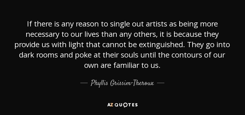 If there is any reason to single out artists as being more necessary to our lives than any others, it is because they provide us with light that cannot be extinguished. They go into dark rooms and poke at their souls until the contours of our own are familiar to us. - Phyllis Grissim-Theroux
