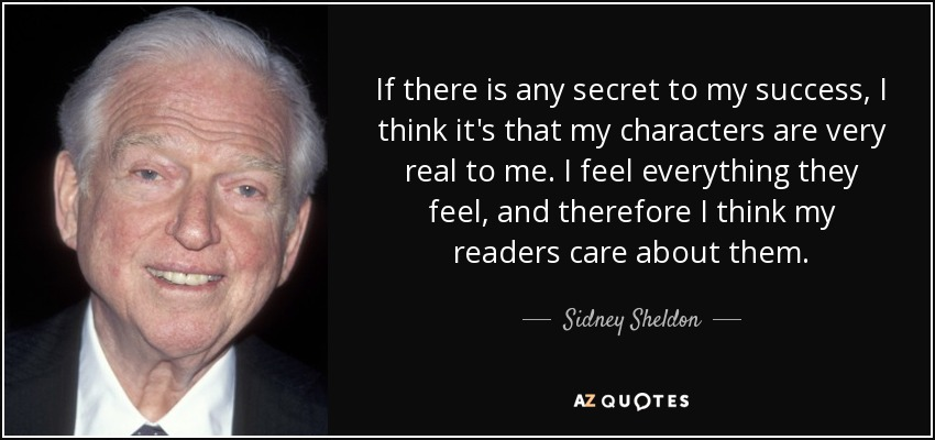 If there is any secret to my success, I think it's that my characters are very real to me. I feel everything they feel, and therefore I think my readers care about them. - Sidney Sheldon