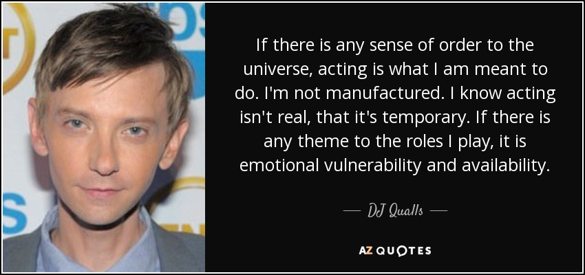 If there is any sense of order to the universe, acting is what I am meant to do. I'm not manufactured. I know acting isn't real, that it's temporary. If there is any theme to the roles I play, it is emotional vulnerability and availability. - DJ Qualls
