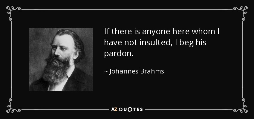 If there is anyone here whom I have not insulted, I beg his pardon. - Johannes Brahms