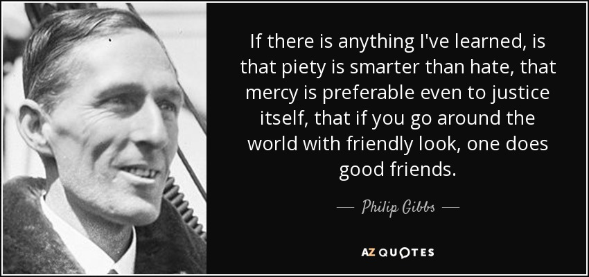 If there is anything I've learned, is that piety is smarter than hate, that mercy is preferable even to justice itself, that if you go around the world with friendly look, one does good friends. - Philip Gibbs
