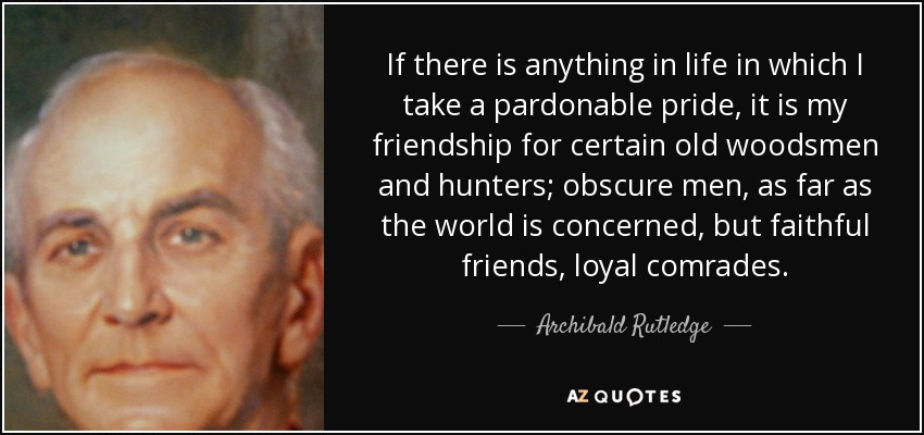If there is anything in life in which I take a pardonable pride, it is my friendship for certain old woodsmen and hunters; obscure men, as far as the world is concerned, but faithful friends, loyal comrades. - Archibald Rutledge