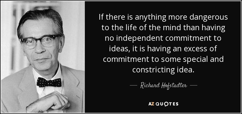If there is anything more dangerous to the life of the mind than having no independent commitment to ideas, it is having an excess of commitment to some special and constricting idea. - Richard Hofstadter