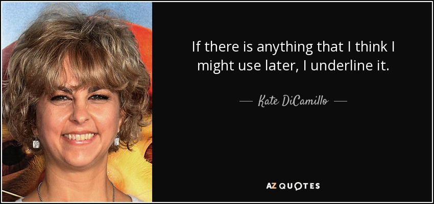 If there is anything that I think I might use later, I underline it. - Kate DiCamillo