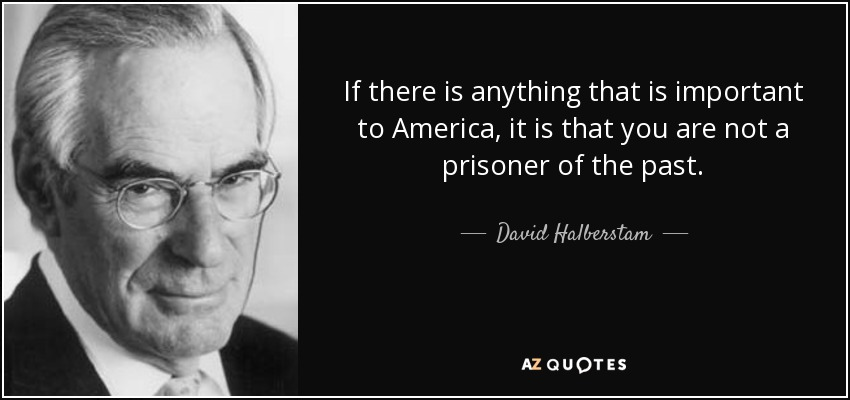 If there is anything that is important to America, it is that you are not a prisoner of the past. - David Halberstam