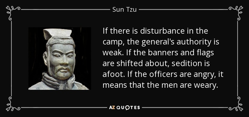 If there is disturbance in the camp, the general's authority is weak. If the banners and flags are shifted about, sedition is afoot. If the officers are angry, it means that the men are weary. - Sun Tzu