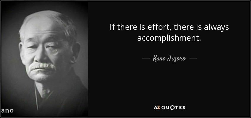 If there is effort, there is always accomplishment. - Kano Jigoro