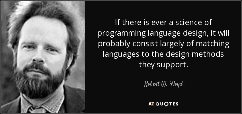 If there is ever a science of programming language design, it will probably consist largely of matching languages to the design methods they support. - Robert W. Floyd