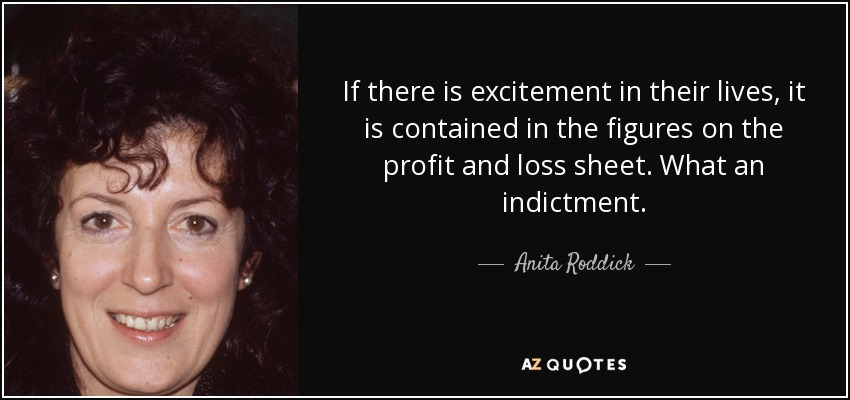 If there is excitement in their lives, it is contained in the figures on the profit and loss sheet. What an indictment. - Anita Roddick