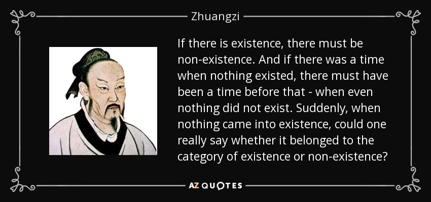 If there is existence, there must be non-existence. And if there was a time when nothing existed, there must have been a time before that - when even nothing did not exist. Suddenly, when nothing came into existence, could one really say whether it belonged to the category of existence or non-existence? - Zhuangzi
