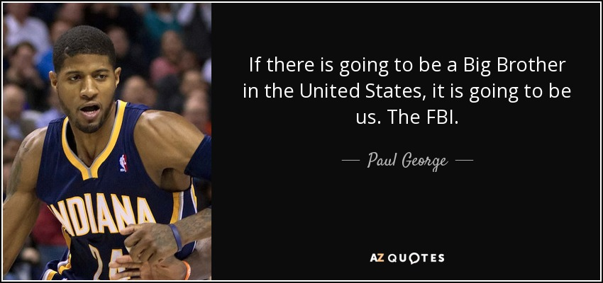 If there is going to be a Big Brother in the United States, it is going to be us. The FBI. - Paul George
