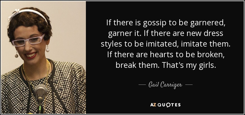 If there is gossip to be garnered, garner it. If there are new dress styles to be imitated, imitate them. If there are hearts to be broken, break them. That's my girls. - Gail Carriger