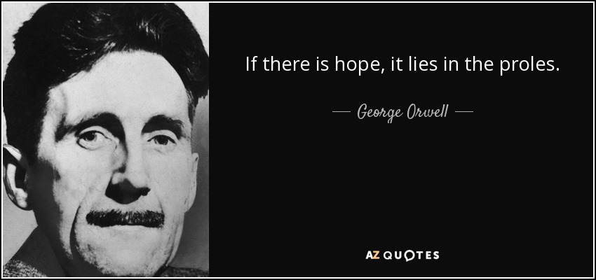 If there is hope, it lies in the proles. - George Orwell