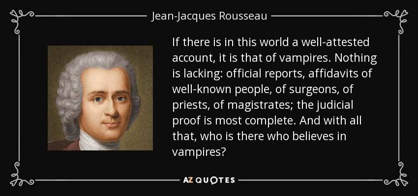 If there is in this world a well-attested account, it is that of vampires. Nothing is lacking: official reports, affidavits of well-known people, of surgeons, of priests, of magistrates; the judicial proof is most complete. And with all that, who is there who believes in vampires? - Jean-Jacques Rousseau