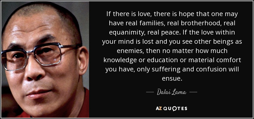 If there is love, there is hope that one may have real families, real brotherhood, real equanimity, real peace. If the love within your mind is lost and you see other beings as enemies, then no matter how much knowledge or education or material comfort you have, only suffering and confusion will ensue. - Dalai Lama