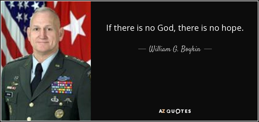 If there is no God, there is no hope. - William G. Boykin