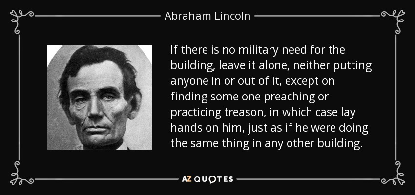 If there is no military need for the building, leave it alone, neither putting anyone in or out of it, except on finding some one preaching or practicing treason, in which case lay hands on him, just as if he were doing the same thing in any other building. - Abraham Lincoln