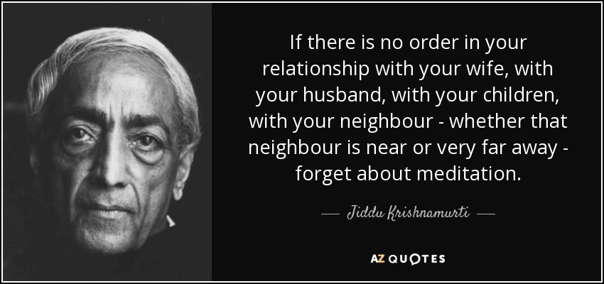 If there is no order in your relationship with your wife, with your husband, with your children, with your neighbour - whether that neighbour is near or very far away - forget about meditation. - Jiddu Krishnamurti