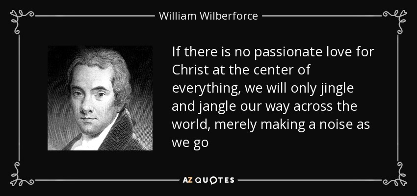 If there is no passionate love for Christ at the center of everything, we will only jingle and jangle our way across the world, merely making a noise as we go - William Wilberforce