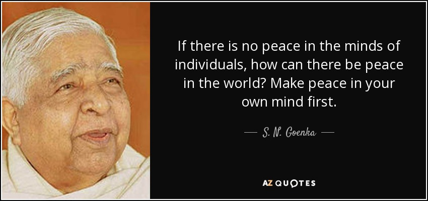 If there is no peace in the minds of individuals, how can there be peace in the world? Make peace in your own mind first. - S. N. Goenka