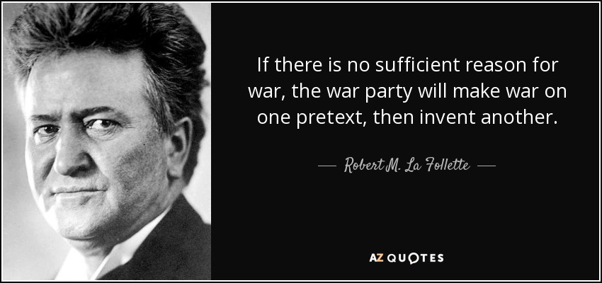 If there is no sufficient reason for war, the war party will make war on one pretext, then invent another. - Robert M. La Follette, Sr.