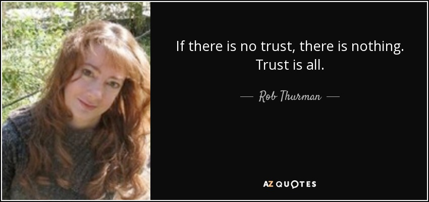 If there is no trust, there is nothing. Trust is all. - Rob Thurman