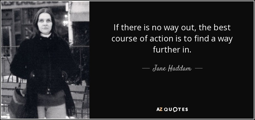If there is no way out, the best course of action is to find a way further in. - Jane Haddam